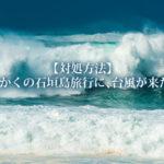 【対処方法】せっかくの石垣島旅行に、台風が来た!!